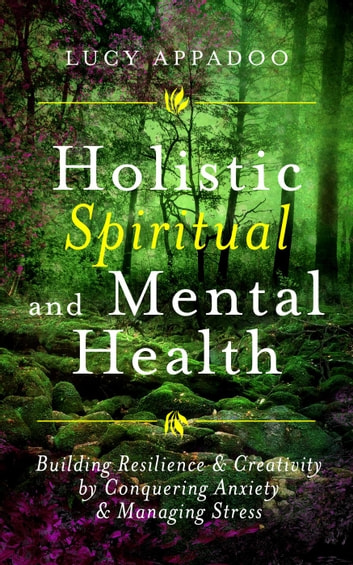 Holistic Spiritual and Mental Health: Building Resilience and Creativity by Conquering Anxiety and Managing Stress ebook by Lucy Appadoo