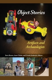 Object Stories - Artifacts and Archaeologists ebook by Steve Brown,Anne Clarke,Ursula Frederick