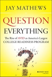 Question Everything - The Rise of AVID as America's Largest College Readiness Program ebook by Jay Mathews