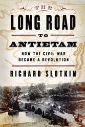 The Long Road to Antietam: How the Civil War Became a Revolution ebook by Richard Slotkin