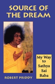 Source of the Dream: My Way to Sathya Sai Baba ebook by Priddy, Robert