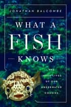 What a Fish Knows ebook by Jonathan Balcombe