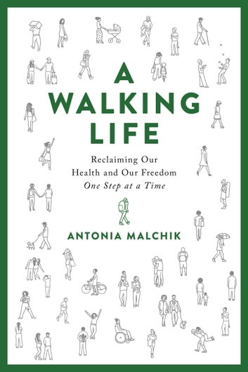 A Walking Life - Reclaiming Our Health and Our Freedom One Step at a Time ebook by Antonia Malchik