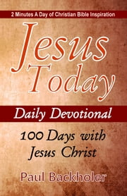 Jesus Today, Daily Devotional – 100 Days with Jesus Christ: - 2 Minutes a Day of Christian Bible Inspiration ebook by Paul Backholer