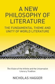 A New Philosophy of Literature - The Fundamental Theme and Unity of World Literature: the Vision of the Infinite and the Universalist Literary Tradition ebook by Nicholas Hagger