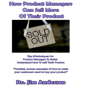 How Product Managers Can Sell More of Their Product - Tips & Techniques for Product Managers to Better Understand How to Sell Their Product audiobook by Dr. Jim Anderson