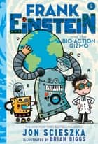 Frank Einstein and the Bio-Action Gizmo (Frank Einstein Series #5) - Book Five ebook by Jon Scieszka, Brian Biggs