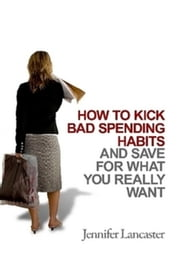 How to Kick Bad Spending Habits ebook by Jennifer Lancaster