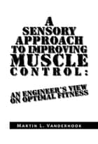 A Sensory Approach to Improving Muscle Control: An Engineer's View On Optimal Fitness ebook by Martin L. Vanderhook
