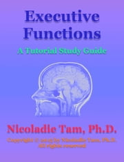 Executive Functions: A Tutorial Study Guide ebook by Nicoladie Tam, Ph.D.