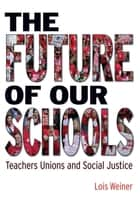 The Future of Our Schools - Teachers Unions and Social Justice ebook by Lois Weiner