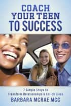 Coach Your Teen To Success ebook by Barbara McRae MCC