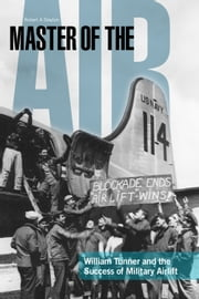 Master of the Air - William Tunner and the Success of Military Airlift ebook by Robert A. Slayton