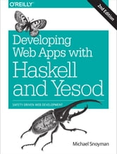 Developing Web Apps with Haskell and Yesod - Safety-Driven Web Development ebook by Michael Snoyman