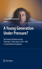 "A Young Generation Under Pressure? - The Financial Situation and the ""Rush Hour"" of the Cohorts 1970 - 1985 in a Generational Comparison ebook by Joerg Tremmel"