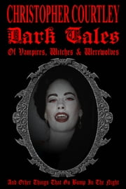 Dark Tales of Vampires, Witches, and Werewolves ebook by Christopher Courtley