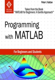 "Programming with MATLAB: Taken From the Book ""MATLAB for Beginners: A Gentle Approach"" ebook by Peter Kattan"