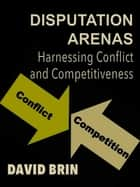 Disputation Arenas: Harnessing Conflict and Competitiveness eBook por David Brin