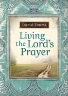 Living the Lord's Prayer eBook by David Timms