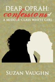 Dear Oprah: Confessions of A Middle-Class White Girl ebook by Suzan Vaughn