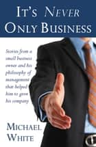 It's Never Only Business ebook by Michael White
