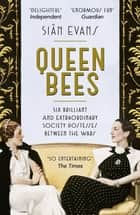 Queen Bees - Six Brilliant and Extraordinary Society Hostesses Between the Wars – A Spectacle of Celebrity, Talent, and Burning Ambition ebook by Siân Evans