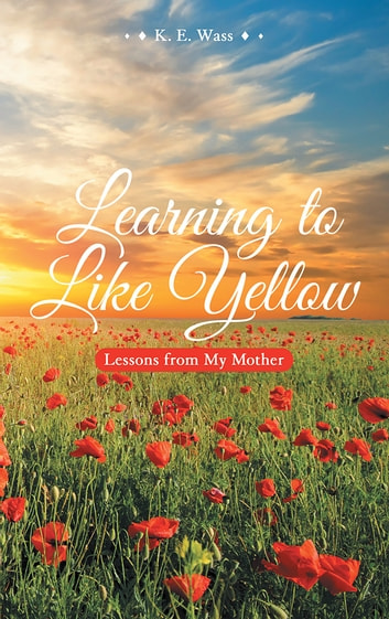 Learning to Like Yellow - Lessons from My Mother ebook by K. E. Wass