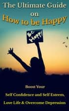 The Ultimate Guide on How to Be Happy - Boost Your Self Confidence, Love Life & Overcome Depression ebook by Zara Stevenson