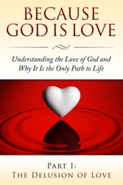 Because God Is Love - Part I: The Delusion of Love - Because God Is Love: Understanding the Love of God and Why It Is the Only Path to Life, #1 ebook by Fersen Perera