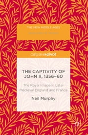 The Captivity of John II, 1356-60 - The Royal Image in Later Medieval England and France ebook by Neil Murphy