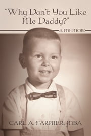 """Why Don't You Like Me Daddy?"" - A memoir ebook by Carl A. Farmer, MBA"
