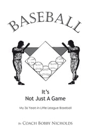BASEBALL…IT'S NOT JUST A GAME - My 36 Years in Little League Baseball ebook by Coach Bobby Nicholds
