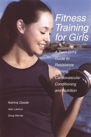 Fitness Training for Girls - A Teen Girl's Guide to Resistance Training, Cardiovascular Conditioning and Nutrition ebook by Katrina Gaede,Alan Lachica,Doug Werner