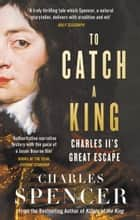 To Catch A King: Charles II's Great Escape eBook by Charles Spencer