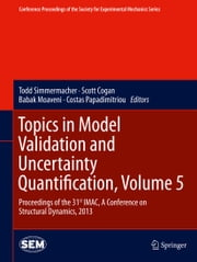 Topics in Model Validation and Uncertainty Quantification, Volume 5 - Proceedings of the 31st IMAC, A Conference on Structural Dynamics, 2013 ebook by Todd Simmermacher,Scott Cogan,Babak Moaveni,Costas Papadimitriou