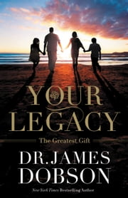 Your Legacy - The Greatest Gift ebook by James Dobson