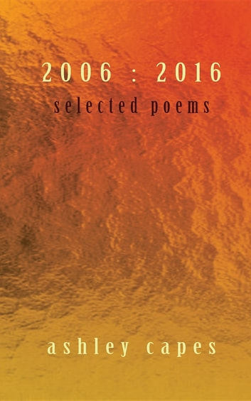 2006 : 2016 - Selected Poems ebook by Ashley Capes