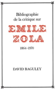 Bibliographie de la Critique sur Émile Zola, 1864-1970 ebook by David Baguley