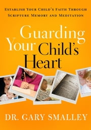Guarding Your Child's Heart - Establish Your Child's Faith Through Scripture Memory and Meditation ebook by Gary Smalley