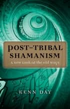 Post-Tribal Shamanism - A New Look at the Old Ways ebook by Kenn Day