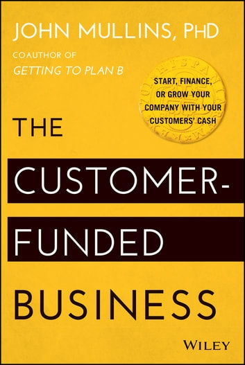 The Customer-Funded Business - Start, Finance, or Grow Your Company with Your Customers' Cash ebook by John Mullins