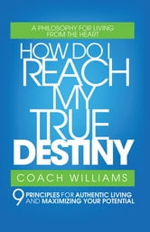 How Do I Reach My True Destiny - 9 Principles for Authentic Living and Maximizing Your Potential ebook by Coach Williams