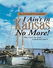 I Ain't In Kansas No More!: This Can't Be God.... It Feels Too Real !! ebook by Rev. Dr. Kenneth D. Linnell OSL