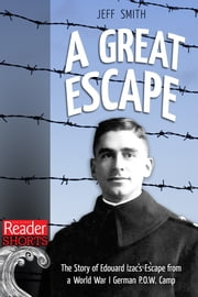 A Great Escape - The Story of Edouard Izac's Escape from a World War I German P.O.W. Camp ebook by Jeff Smith