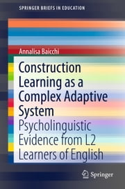 Construction Learning as a Complex Adaptive System - Psycholinguistic Evidence from L2 Learners of English ebook by Annalisa Baicchi