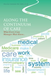 Along the Continuum of Care - What Every Case Manager Must Know... ebook by Pauline Sanders RN, MBA, CCM