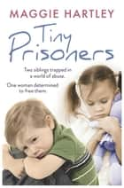 Tiny Prisoners - Two siblings trapped in a world of abuse. One woman determined to free them. ebook by Maggie Hartley