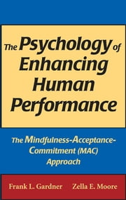 The Psychology of Enhancing Human Performance - The Mindfulness-Acceptance-Commitment (MAC) Approach ebook by Frank L. Gardner, PhD, ABPP,Zella E. Moore, PsyD