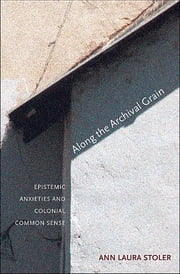Along the Archival Grain - Epistemic Anxieties and Colonial Common Sense ebook by Ann Laura Stoler
