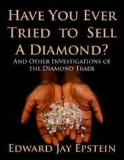 Have You Ever Tried to Sell a Diamond? And Other Investigations of the Diamond Trade ebook by Edward  Jay Epstein